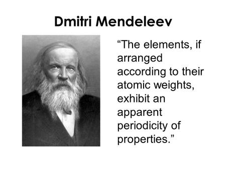 "Dmitri Mendeleev ""The elements, if arranged according to their atomic weights, exhibit an apparent periodicity of properties."""