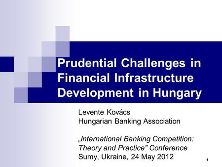 "Prudential Challenges in Financial Infrastructure Development in Hungary Levente Kovács Hungarian Banking Association ""International Banking Competition:"