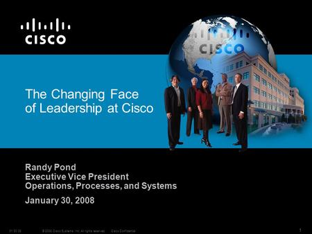 © 2008 Cisco Systems, Inc. All rights reserved.Cisco Confidential01 30 08 1 The Changing Face of Leadership at Cisco Randy Pond Executive Vice President.