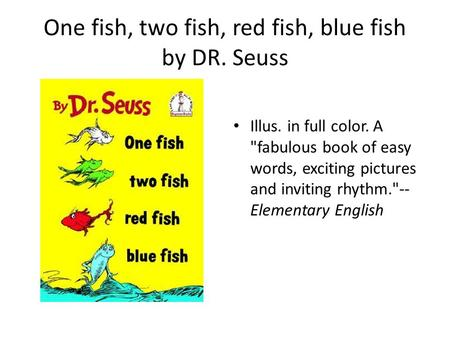 One fish, two fish, red fish, blue fish by DR. Seuss Illus. in full color. A fabulous book of easy words, exciting pictures and inviting rhythm.-- Elementary.