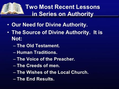 Two Most Recent Lessons in Series on Authority Our Need for Divine Authority. The Source of Divine Authority. It is Not: –The Old Testament. –Human Traditions.