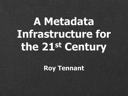 Roy Tennant A Metadata Infrastructure for the 21 st Century.