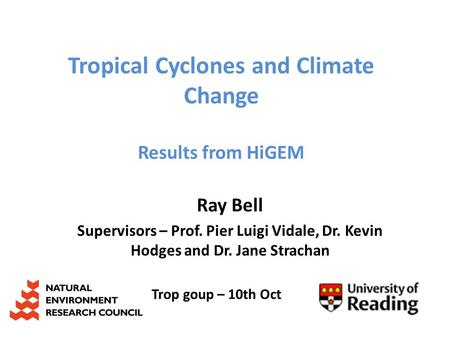 Tropical Cyclones and Climate Change Results from HiGEM Ray Bell Supervisors – Prof. Pier Luigi Vidale, Dr. Kevin Hodges and Dr. Jane Strachan Trop goup.
