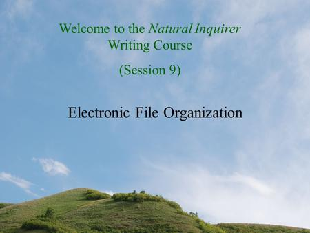 Welcome to the Natural Inquirer Writing Course (Session 9) Electronic File Organization.