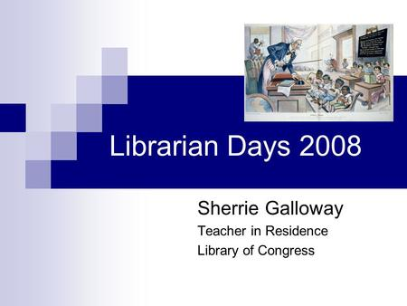 Librarian Days 2008 Sherrie Galloway Teacher in Residence Library of Congress.