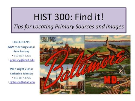 HIST 300: Find it! Tips for Locating Primary Sources and Images LIBRARIANS: MW morning class: Pete Ramsey 410-837-4275 Wed night class: