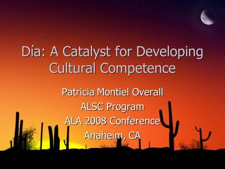 Día: A Catalyst for Developing Cultural Competence Patricia Montiel Overall ALSC Program ALA 2008 Conference Anaheim, CA Patricia Montiel Overall ALSC.