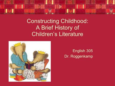 Constructing Childhood: A Brief History of Children's Literature English 305 Dr. Roggenkamp.