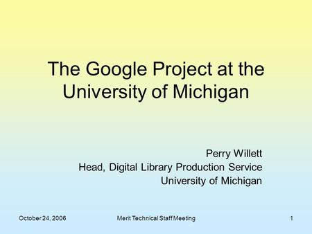 October 24, 2006Merit Technical Staff Meeting1 The Google Project at the University of Michigan Perry Willett Head, Digital Library Production Service.