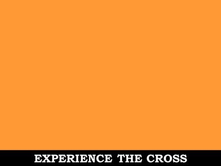 EXPERIENCE THE CROSS. Romans 6:1-11 1. What should we say then? Should we continue in sin in order that grace may multiply? 2.Absolutely not! How can.
