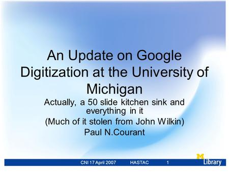 CNI 17 April 2007 HASTAC 23 Feb 2007 1 An Update on Google Digitization at the University of Michigan Actually, a 50 slide kitchen sink and everything.