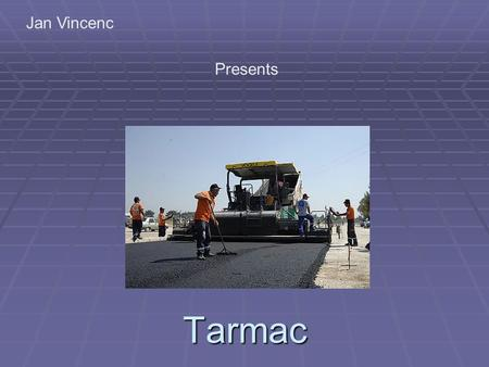 Tarmac Jan Vincenc Presents. General information Tarmac (short for tarmacadam, a portmanteau for tar-penetration macadam) is a type of highway surface.