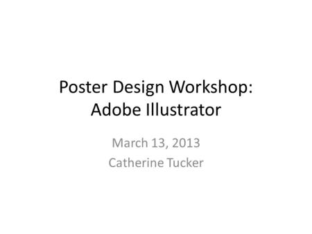 Poster Design Workshop: Adobe Illustrator March 13, 2013 Catherine Tucker.