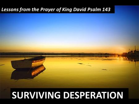 SURVIVING DESPERATION Lessons from the Prayer of King David Psalm 143.