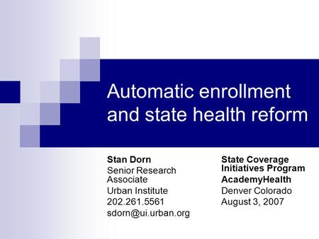Automatic enrollment and state health reform Stan Dorn Senior Research Associate Urban Institute 202.261.5561 State Coverage Initiatives.