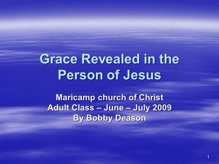 1 Grace Revealed in the Person of Jesus Maricamp church of Christ Adult Class – June – July 2009 By Bobby Deason.