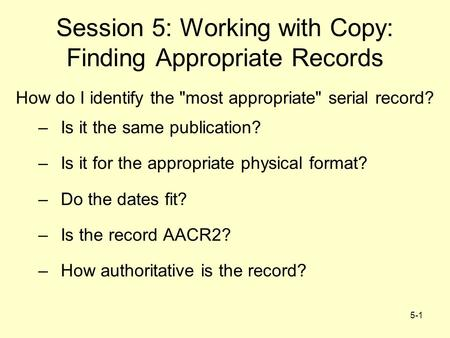 5-1 Session 5: Working with Copy: Finding Appropriate Records How do I identify the most appropriate serial record? –Is it the same publication? –Is.