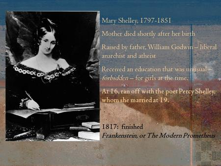 Mary Shelley, 1797-1851 Mother died shortly after her birth Raised by father, William Godwin – liberal anarchist and atheist Received an education that.