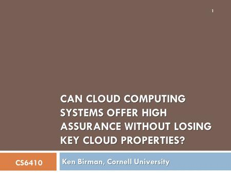 CAN CLOUD COMPUTING SYSTEMS OFFER HIGH ASSURANCE WITHOUT LOSING KEY CLOUD PROPERTIES? Ken Birman, Cornell University CS6410 1.
