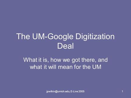 E-Live 20051 The UM-Google Digitization Deal What it is, how we got there, and what it will mean for the UM.