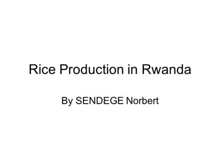 Rice Production in Rwanda By SENDEGE Norbert. Background-Basic Facts Rwanda is located in eastern central Africa Total territory : 26338 km2. Arable land.