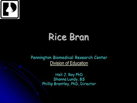 Rice Bran Pennington Biomedical Research Center Division of Education Heli J. Roy PhD Shanna Lundy, BS Phillip Brantley, PhD, Director.