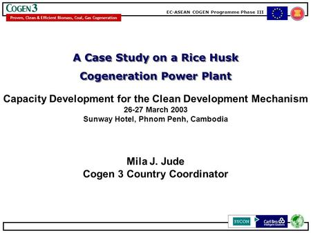 EC-ASEAN COGEN Programme Phase III Proven, Clean & Efficient Biomass, Coal, Gas Cogeneration Mila J. Jude Cogen 3 Country Coordinator A Case Study on a.