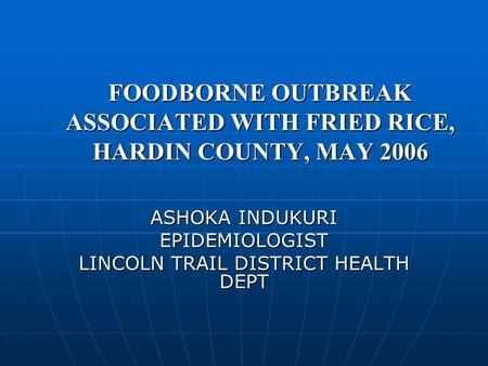 FOODBORNE OUTBREAK ASSOCIATED WITH FRIED RICE, HARDIN COUNTY, MAY 2006 ASHOKA INDUKURI EPIDEMIOLOGIST LINCOLN TRAIL DISTRICT HEALTH DEPT.