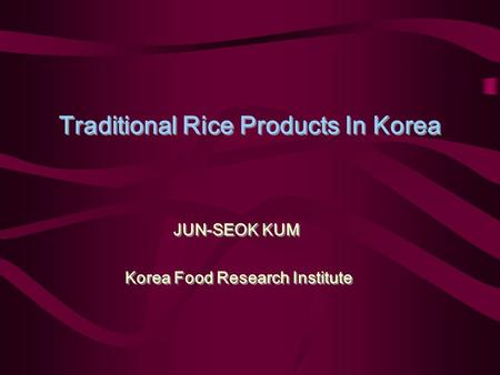 Traditional Rice Products In Korea JUN-SEOK KUM Korea Food Research Institute JUN-SEOK KUM Korea Food Research Institute.