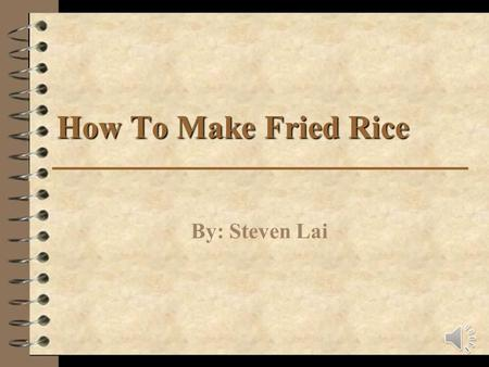 How To Make Fried Rice By: Steven Lai Safety Precautions Make sure you have adult supervision You will be using knives which can cut you and stoves which.