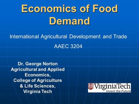 Economics of Food Demand Dr. George Norton Agricultural and Applied Economics, College of Agriculture & Life Sciences, Virginia Tech International Agricultural.
