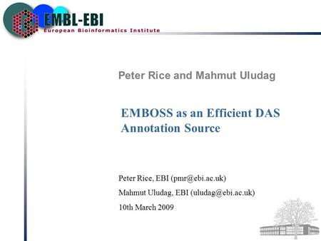 Peter Rice and Mahmut Uludag EMBOSS as an Efficient DAS Annotation Source Peter Rice, EBI Mahmut Uludag, EBI 10th March.
