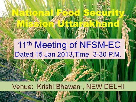National Food Security Mission Uttarakhand 11 th Meeting of NFSM-EC Dated 15 Jan 2013,Time 3-30 P.M. Venue: Krishi Bhawan, NEW DELHI.