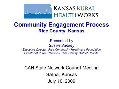 CAH State Network Council Meeting Salina, Kansas July 10, 2009 Community Engagement Process Rice County, Kansas Presented by Susan Sankey Executive Director,