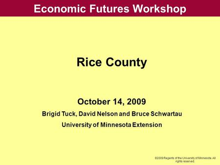 Economic Futures Workshop Rice County October 14, 2009 Brigid Tuck, David Nelson and Bruce Schwartau University of Minnesota Extension ©2009 Regents of.