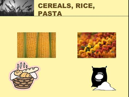 CEREALS, RICE, PASTA. CEREALS SEEDS OF GRASSES: Wheat Corn Rice Oats Rye Barley Triticale NON SEED CEREALS Millet Sorghum Buckwheat.