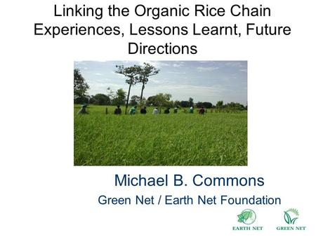 Linking the Organic Rice Chain Experiences, Lessons Learnt, Future Directions Michael B. Commons Green Net / Earth Net Foundation.