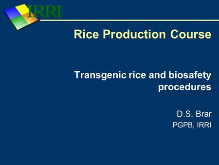Transgenic rice and biosafety procedures D.S. Brar PGPB, IRRI Rice Production Course.