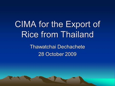 CIMA for the Export of Rice from Thailand Thawatchai Dechachete 28 October 2009.