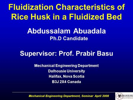 Mechanical Engineering Department, Seminar April 2008 Fluidization Characteristics of Rice Husk in a Fluidized Bed Abdussalam Abuadala Ph.D Candidate Supervisor: