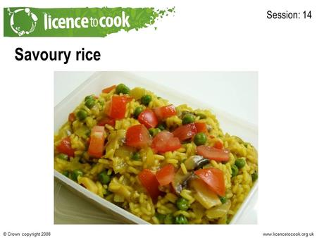 Www.licencetocook.org.uk© Crown copyright 2008 Savoury rice Session: 14.