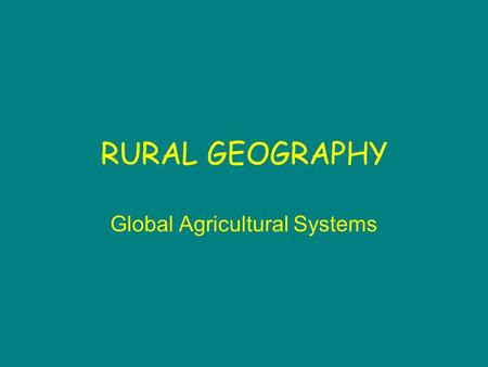 RURAL GEOGRAPHY Global Agricultural Systems. Agriculture Part of a complex system Operates at different levels of intensity in different parts of the.