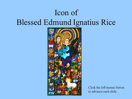 Icon of Blessed Edmund Ignatius Rice Click the left mouse button to advance each slide.