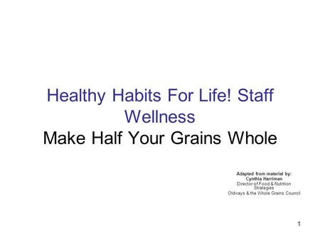 1 Healthy Habits For Life! Staff Wellness Make Half Your Grains Whole Adapted from material by: Cynthia Harriman Director of Food & Nutrition Strategies.