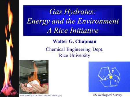 RICE UNIVERSITY 1 Gas Hydrates: Energy and the Environment A Rice Initiative Walter G. Chapman Chemical Engineering Dept. Rice University www.gashydate.de/images/hand.jpg.