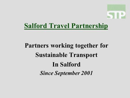 Salford Travel Partnership Partners working together for Sustainable Transport In Salford Since September 2001.