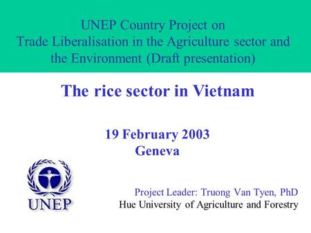 UNEP Country Project on Trade Liberalisation in the Agriculture sector and the Environment (Draft presentation) Project Leader: Truong Van Tyen, PhD Hue.
