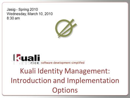 Kuali Identity Management: Introduction and Implementation Options Jasig - Spring 2010 Wednesday, March 10, 2010 8:30 am.