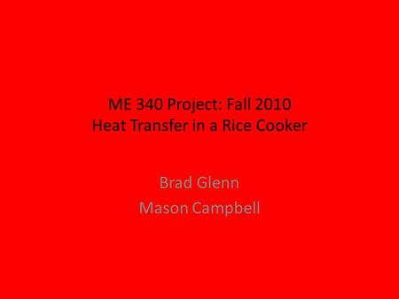ME 340 Project: Fall 2010 Heat Transfer in a Rice Cooker Brad Glenn Mason Campbell.