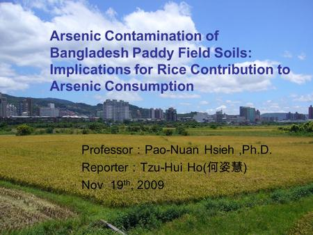 1 Arsenic Contamination of Bangladesh Paddy Field Soils: Implications for Rice Contribution to Arsenic Consumption Professor : Pao-Nuan Hsieh,Ph.D. Reporter.